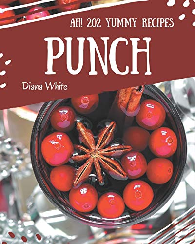 Ah! 202 Yummy Punch Recipes: Welcome to Yummy Punch Cookbook