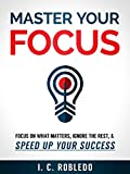 Master Your Focus: Focus on What Matters, Ignore the Rest, & Speed up Your Success (Master Your Mind, Revolutionize Your Life Series)