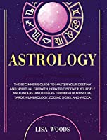 Astrology Revisited Edition: The Beginner's Guide To Master Your Destiny And Spiritual Growth. How To Discover Yourself And Understand Others Through Horoscope, Tarot, Numerology, Zodiac Signs, And Wicca