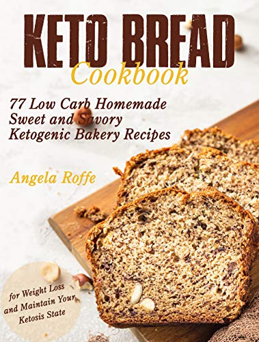Keto Bread Cookbook: 77 Low Carb Homemade Sweet and Savory Ketogenic Recipes (for Weight Loss and Maintain Your Ketosis State)