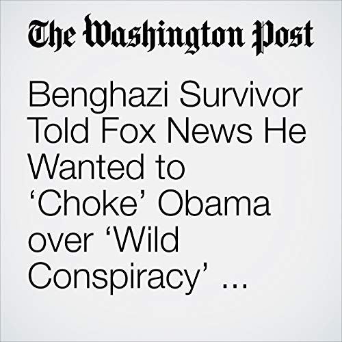 Benghazi Survivor Told Fox News He Wanted to 'Choke' Obama over 'Wild Conspiracy' Comments copertina