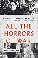 All the Horrors of War: A Jewish Girl, A British Doctor, and the Liberation of Bergen-Belsen