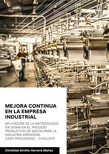 Mejora continua en la empresa industrial: Aplicación de la metodología Six Sigma en el proceso productivo de sacos para la industria arrocera. Caso PROCOMSAC ... (978-612-00-5198-6) (Spanish Edition)