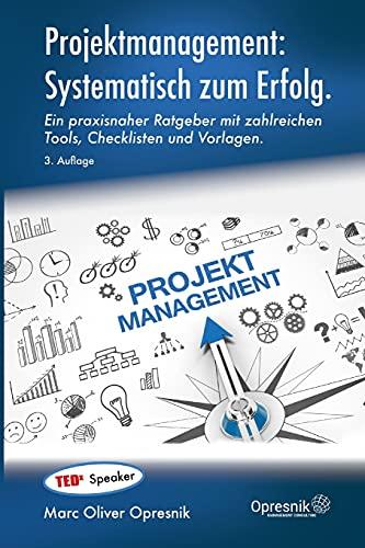 Projektmanagement: Systematisch zum Erfolg: Ein praxisnaher Ratgeber mit zahlreichen Tools, Checklisten und Vorlagen (Opresnik Management Guides, Band 29)