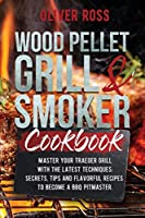 Wood Pellet Grill and Smoker Cookbook: Master Your Traeger Grill with The Latest Techniques: Secrets, Tips and Flavorful Recipes to Become a BBQ Pitmaster!