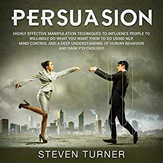 Persuasion: Highly Effective Manipulation Techniques to Influence People to Willingly Do What You Want Them to Do Using NLP, Mind Control and a Deep Understanding of Human Behavior and Dark Psychology cover art