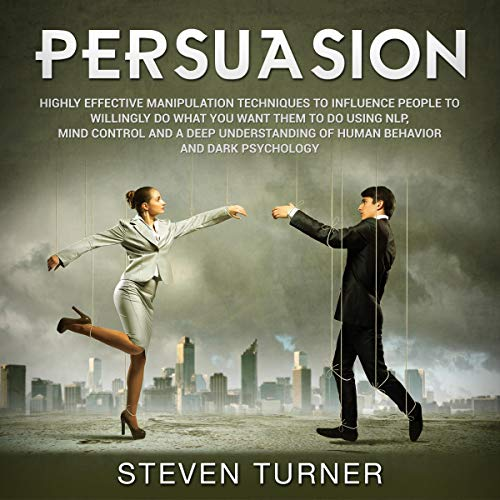 Persuasion: Highly Effective Manipulation Techniques to Influence People to Willingly Do What You Want Them to Do Using NLP, Mind Control and a Deep Understanding of Human Behavior and Dark Psychology audiobook cover art