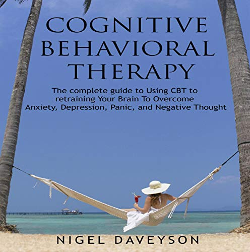 Cognitive Behavioral Therapy: Complete Guide to Retraining Your Brain to Overcome Anxiety, Depression, Panic, and Negative Thoughts cover art