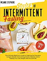 Styles of Intermittent Fasting: 2 books in 1 The Ultimate Beginner's Guide to Fighting Eat Disorders, Hunger Attacks, Overcoming Chronic Disease, and to Helping You Lose Weight with no Exercise.