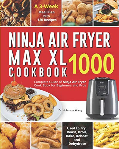Ninja Air Fryer Max XL Cookbook 1000: Complete Guide of Ninja Air Fryer Cook Book for Beginners and Pros| Used to Fry, Roast, Broil, Bake, Reheat and Dehydrate| A 3-Week Meal Plan with 120 Recipes