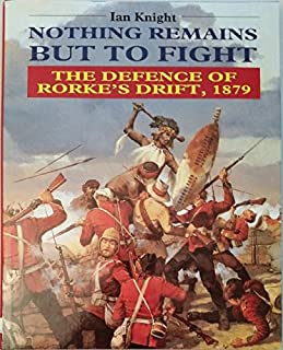 Nothing Remains but to Fight: The Defence of Rorke's Drift, 1879