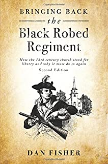 Bringing Back The Black Robed Regiment - Second Edition: How the 18th century church stood for liberty and why it must do so again