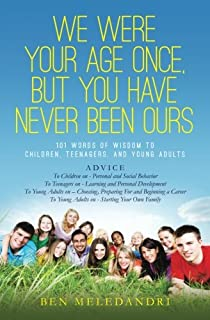 We Were Your Age Once, But You Have Never Been Ours: 101 Words of Wisdom to Children, Teenagers, and Young Adults