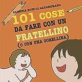 101 Cose da fare con un fratellino (o con una sorellina): La guida completa per tutti i fratelli (e le sorelle) maggiori