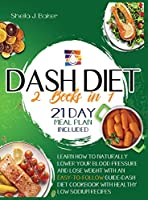 Dash Diet: 2 books in 1: Learn How to Naturally Lower Your Blood Pressure and Lose Weight with an Easy-To-Follow Guide (21-Day Meal Plan Included)+Dash Diet Cookbook with Healthy Low Sodium Recipes