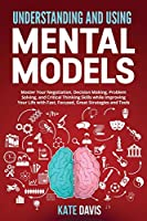 Understanding and Using Mental Models: Master Your Negotiation, Decision Making, Problem Solving, and Critical Thinking Skills while Improving Your Life with Fast, Focused, Great Strategies and Tools