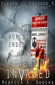 We Are Not Alone (When the World Ended and We Were Invaded: Season 1, Episode #5) by [Rebecca A. Rogers]