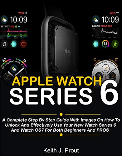 Apple Watch Series 6 : A Complete Step By Step User Guide With Images On How To Unlock And Effectively Use Your New Watch Series 6 And Watch OS7 For Both Beginners, Seniors And Pros