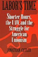 Labor's Time: Shorter Hours, the Uaw, and the Struggle for the American Unionism (Labor in Crisis)