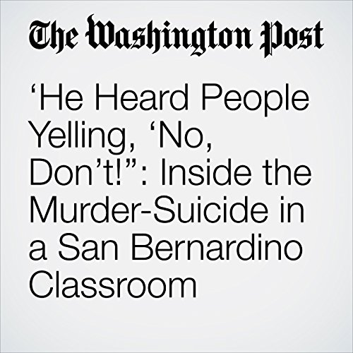 'He Heard People Yelling, 'No, Don't!'': Inside the Murder-Suicide in a San Bernardino Classroom audiobook cover art