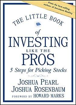 The Little Book of Investing Like the Pros: Five Steps for Picking Stocks (Little Books. Big Profits) by [Joshua Pearl, Joshua Rosenbaum, Howard Marks]