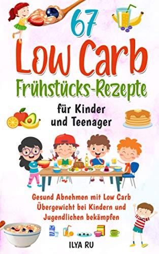 67 LOW CARB FRÜHSTÜCKS-REZEPTE FÜR KINDER UND TEENAGER: Gesund Abnehmen mit Low Carb – Übergewicht bei Kindern und Jugendlichen bekämpfen