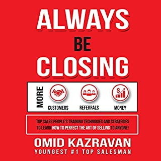 Always Be Closing     Top Sales People's Training Techniques and Strategies to Learn How to Perfect the Art of Selling to Anyone in Order to Get More Customers, Receive More Referrals and Earn More Money              By:                                                                                                                                 Omid Kazravan                               Narrated by:                                                                                                                                 Omid Kazravan                      Length: 1 hr and 16 mins     19 ratings     Overall 4.5