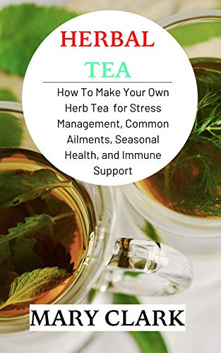 HERBAL TEA: How To Make Your Own Herb Tea  for Stress Management, Common Ailments, Seasonal Health, and Immune Support by [MARY CLARK]