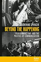Beyond the Happening: Performance Art and the Politics of Communication (Rethinking Art's Histories)