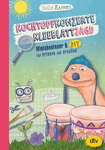 Kochtopfkonzerte und Kleeblattjagd – Miniabenteuer und DIY für drinnen und draußen: Animierendes Mitmachbuch ab 7