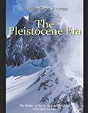 The Pleistocene Era: The History of the Ice Age and the Dawn of Modern Humans