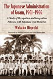 The Japanese Administration of Guam, 1941-1944: A Study of Occupation and Integration Policies, with Japanese Oral Histories