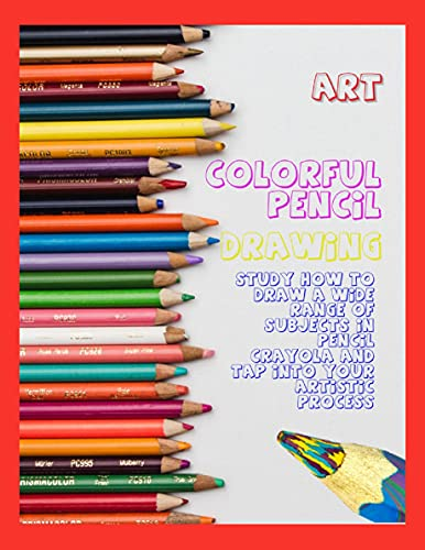 Colorful Pencil Drawing Study How To Draw A Wide Range Of Subjects In Pencil Crayola And Tap Into Your Artistic Process (English Edition)