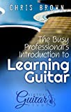 The Busy Professional's Introduction to Learning the Guitar