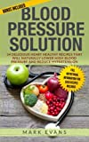 Blood Pressure: Blood Pressure Solution: 54 Delicious Heart Healthy Recipes That Will Naturally Lower High Blood Pressure and Reduce Hypertension (Blood Pressure Series) (Volume 2)