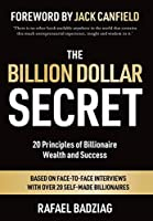 The Billion Dollar Secret: 20 Principles of Billionaire Wealth and Success: Based on Face-to Face Interviews With Over 20 Self-Made Billionaires