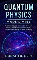Quantum Physics Made Simple: The Introduction Guide In Plain Simple English For Beginners Who Flunked Maths And Science