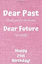 Dear Past Thank you for the lessons. Dear Future I'm ready. Happy 21st Birthday!: Dear Past 21st Birthday Card Quote Journal / Notebook / Diary / ... Gift (6 x 9 - 110 Blank Lined Pages)