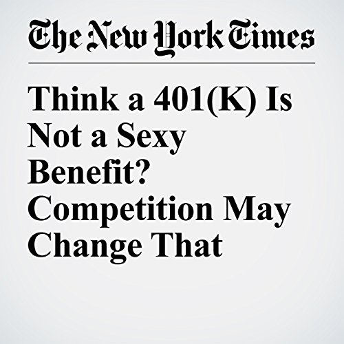 Think a 401(k) Is Not a Sexy Benefit? Competition May Change That cover art