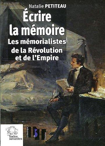 Ecrire la mémoire : Les mémorialistes de la Révolution et de l'Empire
