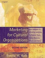 Marketing For Cultural Organisations: New Strategies For Attracting Audiences To Classical Music, Dance, Museums, Theatre & Opera