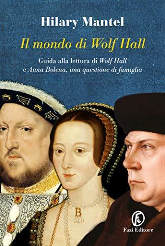 Il mondo di Wolf Hall: Guida alla lettura di «Wolf Hall» e «Anna Bolena, una questione di famiglia» di [Hilary Mantel]