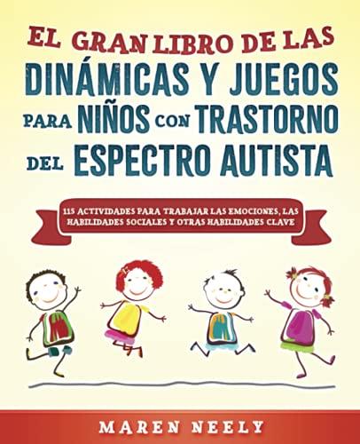 El Gran Libro de las Dinámicas Y Juegos para Niños con Trastorno del Espectro Autista. 115 Actividades para Trabajar las Emociones, las Habilidades Sociales y otras Habilidades Sociales Clave
