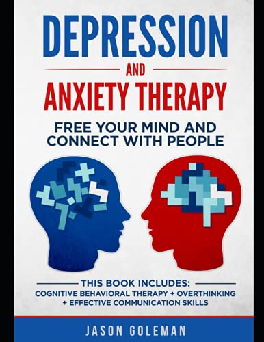 Depression and Anxiety Therapy: Free your Mind and Connect With People. This book Includes: Cognitive Behavioral Therapy + Overthinking + Effective Communication skills
