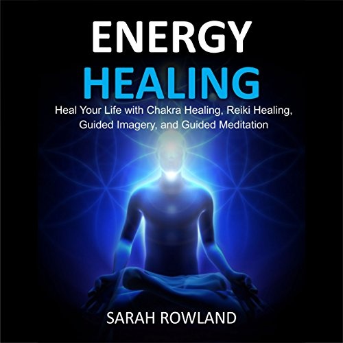 Energy Healing: Heal Your Body and Increase Energy with Reiki Healing, Guided Imagery, Chakra Balancing, and Chakra Healing audiobook cover art