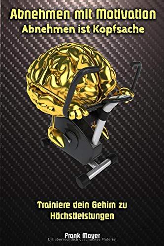 Abnehmen mit Motivation: Abnehmen ist Kopfsache: Trainiere dein Gehirn zu Höchstleistungen