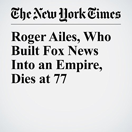 Roger Ailes, Who Built Fox News Into an Empire, Dies at 77 copertina