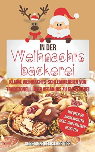 In der Weihnachtsbäckerei: Kleine Weihnachts-Schlemmereien von traditionell über vegan bis zu glutenfrei mit über 50 ausgesuchten Keks- und Pralinen-Rezepten