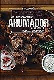 EL LIBRO DE COCINA DEL AHUMADOR Y LA PARRILLA DE PELLETS DE MADERA: El libro de cocina para ahumar con pellets de madera y asar. Recetas sabrosas para una barbacoa perfecta