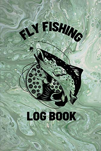 Fly Fishing Log Book: Anglers Notebook For Tracking Weather Conditions, Fish Caught, Flies Used, Fisherman Journal For Recording Catches, Hatches, And Patterns
